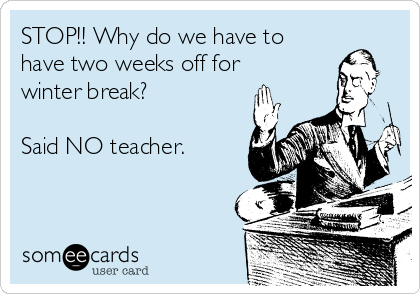 STOP!! Why do we have to have two weeks off for winter break?  Said NO teacher.
