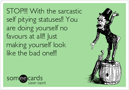 STOP!!! With the sarcastic self pitying statuses!! You are doing yourself no favours at all!! Just making yourself look like the bad one!!!
