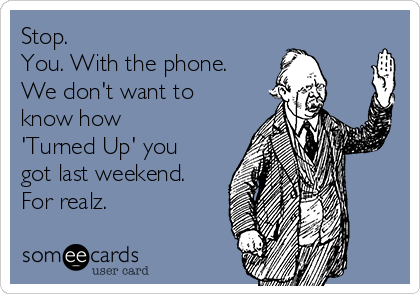 Stop.  You. With the phone. We don't want to  know how  'Turned Up' you got last weekend. For realz.