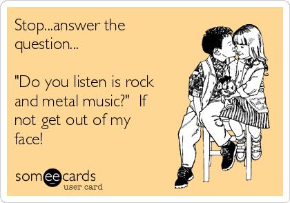 "Stop...answer the question...  ""Do you listen is rock and metal music?""  If not get out of my face!"