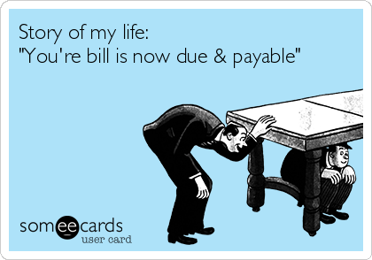 """Story of my life: """"You're bill is now due & payable"""""""