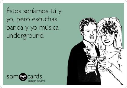 Éstos seríamos tú y yo, pero escuchas banda y yo música underground.