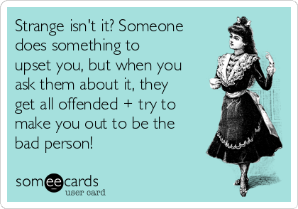 Strange isn't it? Someone does something to upset you, but when you ask them about it, they get all offended + try to make you out to be the bad person!