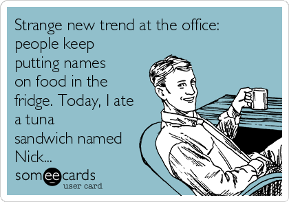 Strange new trend at the office: people keep putting names on food in the fridge. Today, I ate a tuna sandwich named Nick...