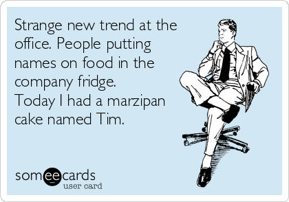 Strange new trend at the office. People putting names on food in the company fridge. Today I had a marzipan cake named Tim.