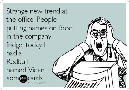 Strange new trend at the office. People putting names on food in the company fridge. today I had a Redbull named Vidar.