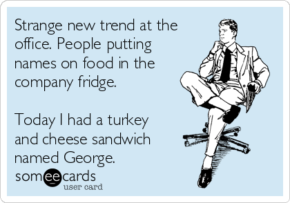 Strange new trend at the office. People putting names on food in the company fridge.  Today I had a turkey and cheese sandwich named George.