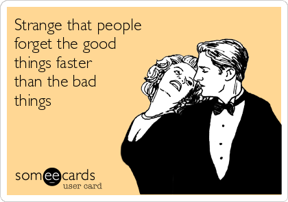 Strange that people forget the good things faster than the bad things