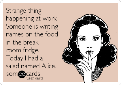 Strange thing happening at work. Someone is writing names on the food in the break room fridge. Today I had a salad named Alice.