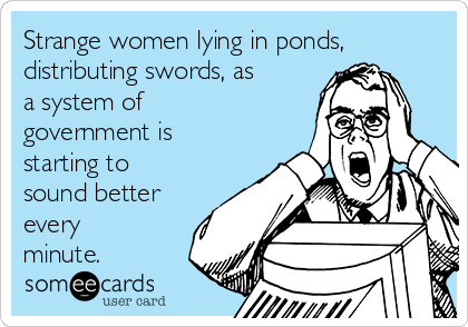 Strange women lying in ponds, distributing swords, as a system of government is starting to sound better every minute.