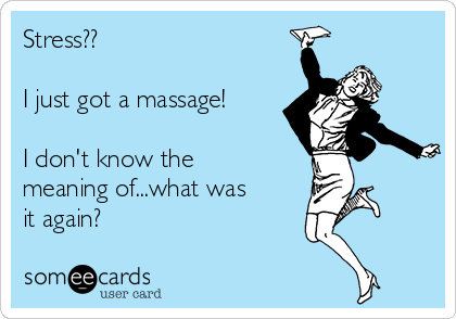 Stress??  I just got a massage!  I don't know the meaning of...what was it again?