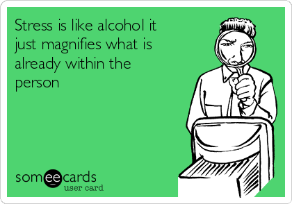 Stress is like alcohol it just magnifies what is already within the person