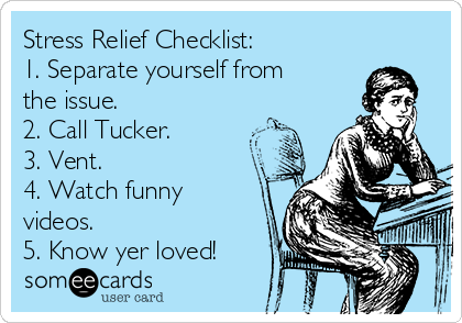 Stress Relief Checklist: 1. Separate yourself from the issue. 2. Call Tucker. 3. Vent. 4. Watch funny videos. 5. Know yer loved!