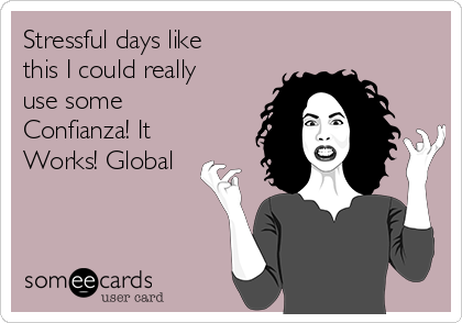Stressful days like this I could really use some Confianza! It Works! Global