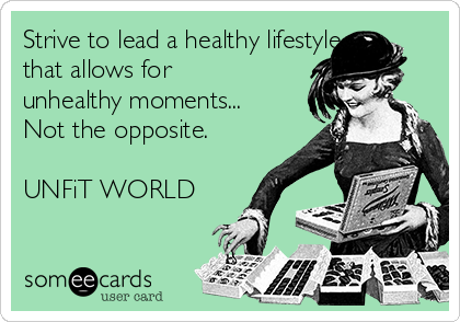 Strive to lead a healthy lifestyle that allows for unhealthy moments... Not the opposite.   UNFiT WORLD