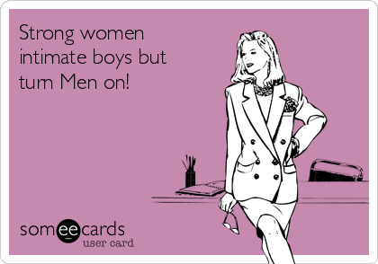 Strong women intimate boys but turn Men on!