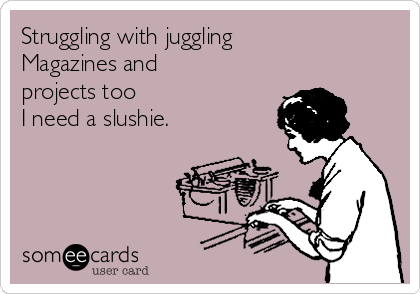Struggling with juggling Magazines and projects too I need a slushie.