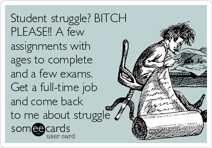 Student struggle? BITCH PLEASE!! A few assignments with ages to complete and a few exams. Get a full-time job and come back to me about struggle