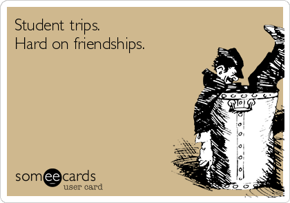 Student trips.  Hard on friendships.