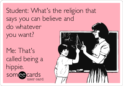 Student: What's the religion that says you can believe and do whatever you want?   Me: That's called being a hippie.