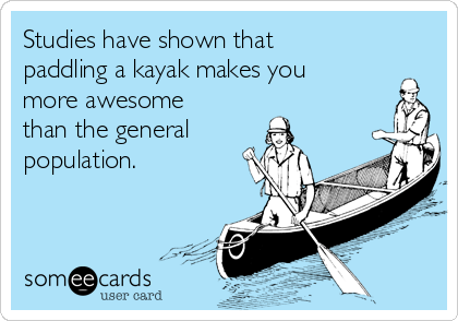 Studies have shown that paddling a kayak makes you more awesome than the general population.