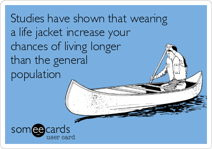 Studies have shown that wearing a life jacket increase your chances of living longer than the general population
