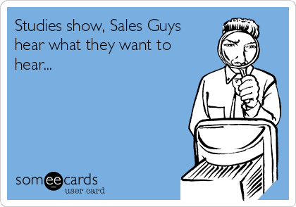 Studies show, Sales Guys hear what they want to hear...