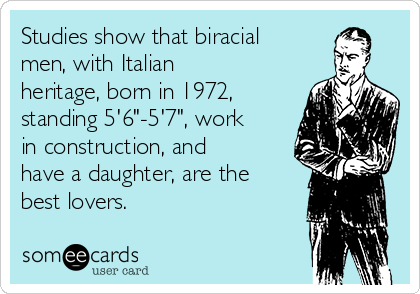 "Studies show that biracial men, with Italian heritage, born in 1972, standing 5'6""-5'7"", work in construction, and have a daughter, are the best lovers."