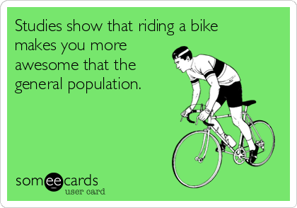 Studies show that riding a bike makes you more awesome that the general population.