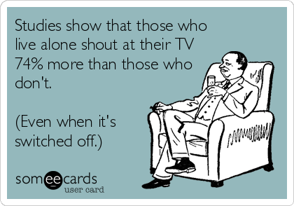 Studies show that those who  live alone shout at their TV 74% more than those who don't.  (Even when it's switched off.)
