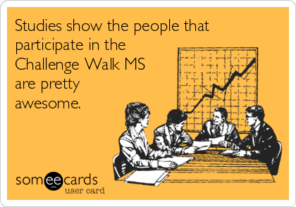 Studies show the people that participate in the Challenge Walk MS are pretty awesome.
