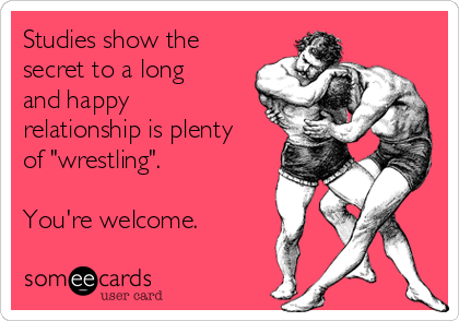 """Studies show the secret to a long and happy relationship is plenty of """"wrestling"""".  You're welcome."""