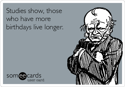 Studies show, those who have more birthdays live longer.