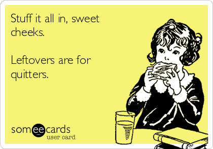 Stuff it all in, sweet cheeks.   Leftovers are for quitters.
