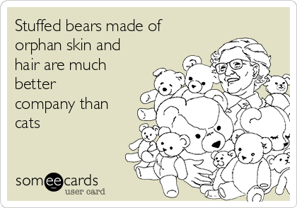Stuffed bears made of orphan skin and hair are much better company than cats