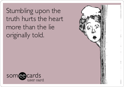 Stumbling upon the truth hurts the heart more than the lie originally told.
