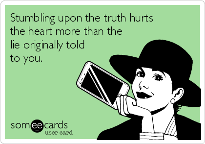 Stumbling upon the truth hurts the heart more than the lie originally told to you.