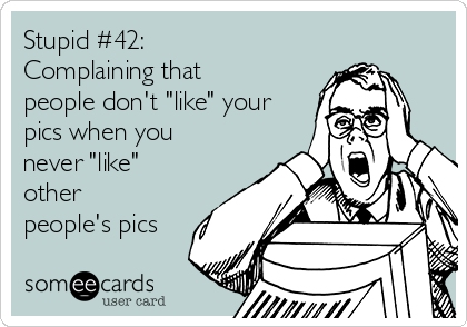 """Stupid #42: Complaining that people don't """"like"""" your pics when you never """"like"""" other people's pics"""