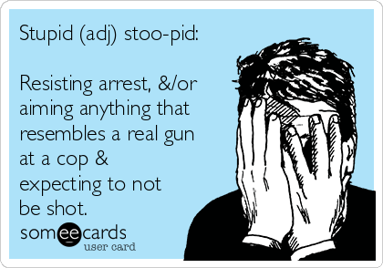 Stupid (adj) stoo-pid:  Resisting arrest, &/or aiming anything that resembles a real gun at a cop & expecting to not be shot.