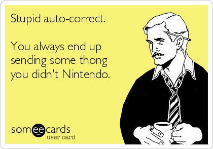Stupid auto-correct.  You always end up sending some thong you didn't Nintendo.