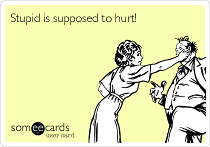 Stupid is supposed to hurt!