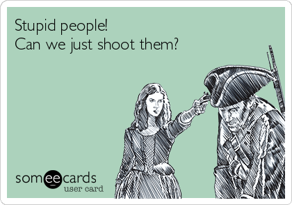 Stupid people!  Can we just shoot them?