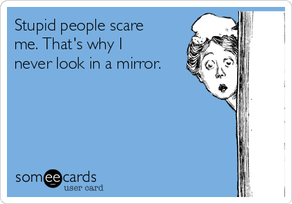 Stupid people scare me. That's why I never look in a mirror.