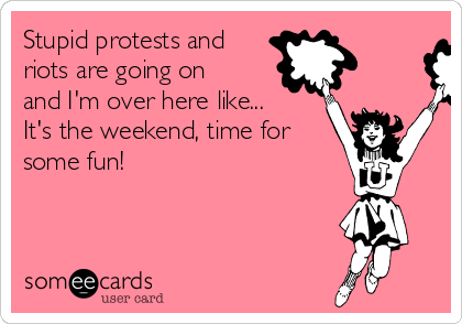 Stupid protests and riots are going on and I'm over here like... It's the weekend, time for some fun!