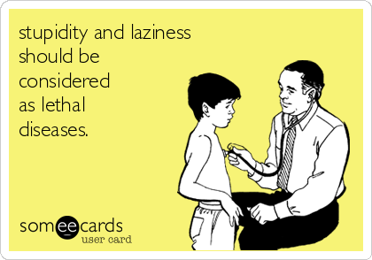 stupidity and laziness should be considered  as lethal diseases.