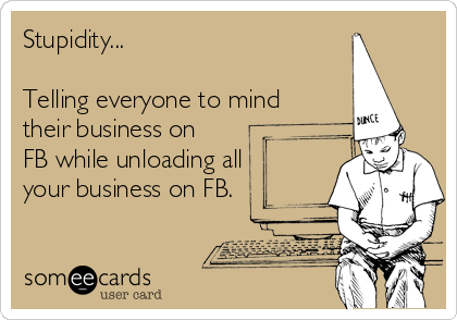 Stupidity...  Telling everyone to mind their business on FB while unloading all your business on FB.