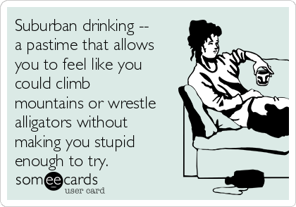 Suburban drinking -- a pastime that allows you to feel like you could climb mountains or wrestle alligators without making you stupid  enough to try.
