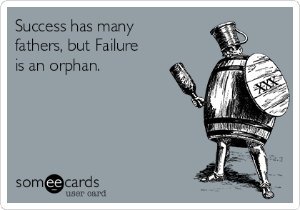 Success has many fathers, but Failure is an orphan.