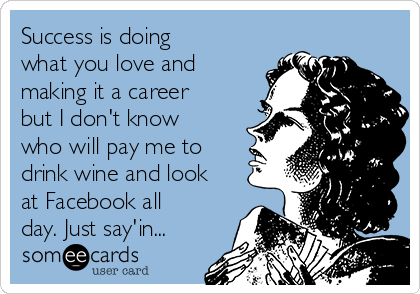 Success is doing what you love and making it a career but I don't know who will pay me to drink wine and look at Facebook all day. Just say'in...