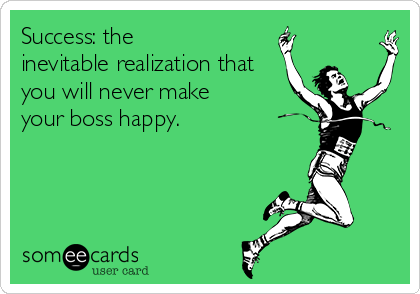 Success: the inevitable realization that you will never make your boss happy.